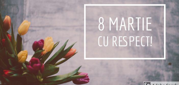 8 Martie cu respect