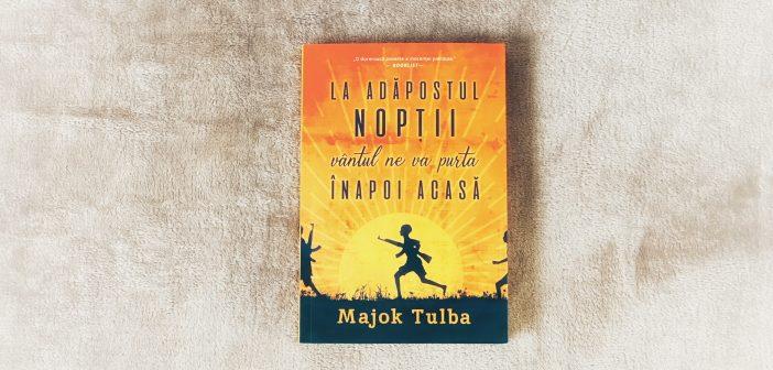 La adăpostul nopții vântul ne va purta înapoi acasă de Majok Tulba recomandare lectură